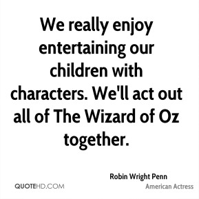 We really enjoy entertaining our children with characters. We'll act out all of The Wizard of Oz together.