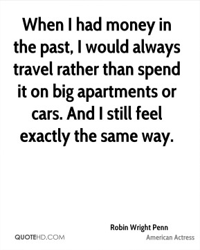 When I had money in the past, I would always travel rather than spend it on big apartments or cars. And I still feel exactly the same way.