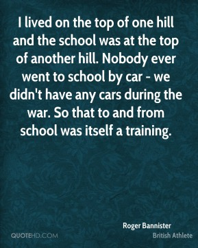 Roger Bannister - I lived on the top of one hill and the school was at the top of another hill. Nobody ever went to school by car - we didn't have any cars during the war. So that to and from school was itself a training.