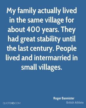 Roger Bannister - My family actually lived in the same village for about 400 years. They had great stability until the last century. People lived and intermarried in small villages.