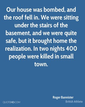 Roger Bannister - Our house was bombed, and the roof fell in. We were sitting under the stairs of the basement, and we were quite safe, but it brought home the realization. In two nights 400 people were killed in small town.