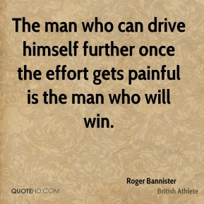 Roger Bannister - The man who can drive himself further once the effort gets painful is the man who will win.