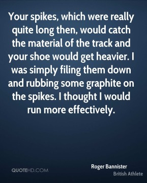 Roger Bannister - Your spikes, which were really quite long then, would catch the material of the track and your shoe would get heavier. I was simply filing them down and rubbing some graphite on the spikes. I thought I would run more effectively.