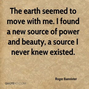 Roger Bannister  - The earth seemed to move with me. I found a new source of power and beauty, a source I never knew existed.