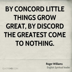 Roger Williams  - By concord little things grow great, by discord the greatest come to nothing.