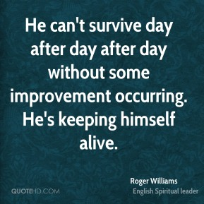 Roger Williams  - He can't survive day after day after day without some improvement occurring. He's keeping himself alive.
