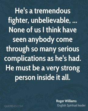He's a tremendous fighter, unbelievable, ... None of us I think have seen anybody come through so many serious complications as he's had. He must be a very strong person inside it all.