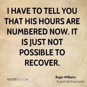 Roger Williams  - I have to tell you that his hours are numbered now. It is just not possible to recover.