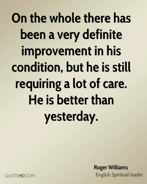 On the whole there has been a very definite improvement in his condition, but he is still requiring a lot of care. He is better than yesterday.