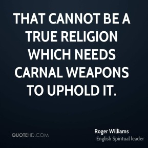 Roger Williams  - That cannot be a true religion which needs carnal weapons to uphold it.