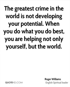 Roger Williams  - The greatest crime in the world is not developing your potential. When you do what you do best, you are helping not only yourself, but the world.