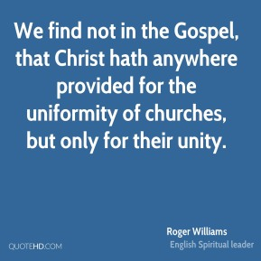 Roger Williams  - We find not in the Gospel, that Christ hath anywhere provided for the uniformity of churches, but only for their unity.