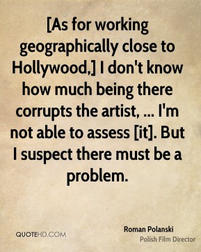 Roman Polanski  - [As for working geographically close to Hollywood,] I don't know how much being there corrupts the artist, ... I'm not able to assess [it]. But I suspect there must be a problem.