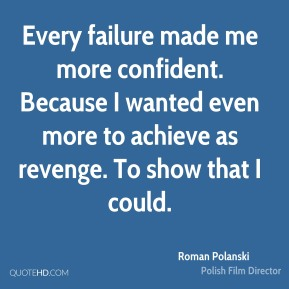 Roman Polanski  - Every failure made me more confident. Because I wanted even more to achieve as revenge. To show that I could.