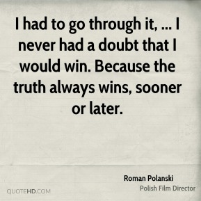 I had to go through it, ... I never had a doubt that I would win. Because the truth always wins, sooner or later.