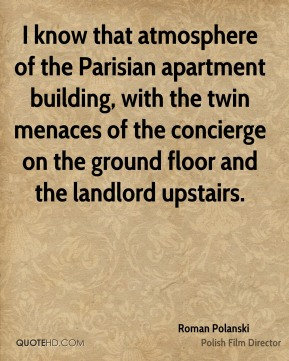 Roman Polanski  - I know that atmosphere of the Parisian apartment building, with the twin menaces of the concierge on the ground floor and the landlord upstairs.