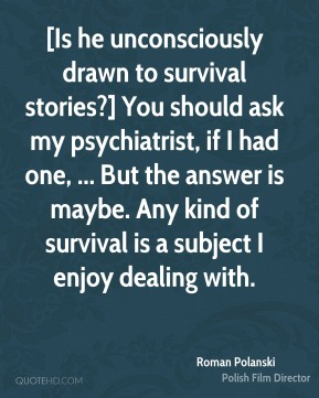 [Is he unconsciously drawn to survival stories?] You should ask my psychiatrist, if I had one, ... But the answer is maybe. Any kind of survival is a subject I enjoy dealing with.