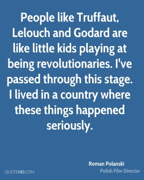 People like Truffaut, Lelouch and Godard are like little kids playing at being revolutionaries. I've passed through this stage. I lived in a country where these things happened seriously.