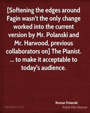 [Softening the edges around Fagin wasn't the only change worked into the current version by Mr. Polanski and Mr. Harwood, previous collaborators on] The Pianist. ... to make it acceptable to today's audience.