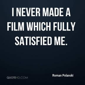 I never made a film which fully satisfied me.