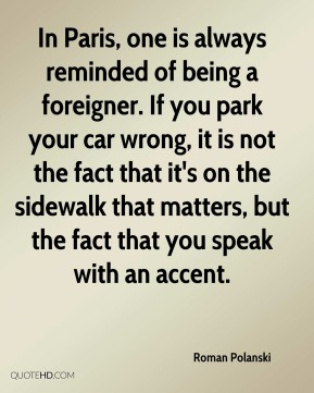 In Paris, one is always reminded of being a foreigner. If you park your car wrong, it is not the fact that it's on the sidewalk that matters, but the fact that you speak with an accent.