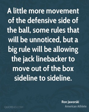 Ron Jaworski - A little more movement of the defensive side of the ball, some rules that will be unnoticed, but a big rule will be allowing the jack linebacker to move out of the box sideline to sideline.