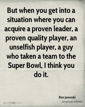 Ron Jaworski - But when you get into a situation where you can acquire a proven leader, a proven quality player, an unselfish player, a guy who taken a team to the Super Bowl, I think you do it.