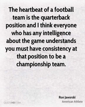 Ron Jaworski - The heartbeat of a football team is the quarterback position and I think everyone who has any intelligence about the game understands you must have consistency at that position to be a championship team.