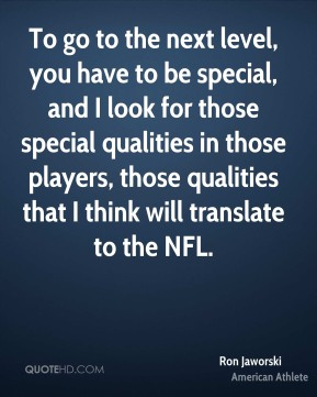 Ron Jaworski - To go to the next level, you have to be special, and I look for those special qualities in those players, those qualities that I think will translate to the NFL.