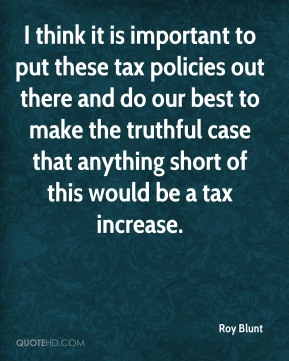 Roy Blunt  - I think it is important to put these tax policies out there and do our best to make the truthful case that anything short of this would be a tax increase.
