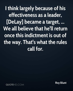 I think largely because of his effectiveness as a leader, [DeLay] became a target, ... We all believe that he'll return once this indictment is out of the way. That's what the rules call for.