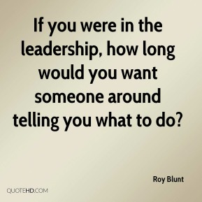 If you were in the leadership, how long would you want someone around telling you what to do?