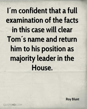 I´m confident that a full examination of the facts in this case will clear Tom´s name and return him to his position as majority leader in the House.