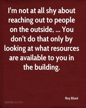 I'm not at all shy about reaching out to people on the outside, ... You don't do that only by looking at what resources are available to you in the building.