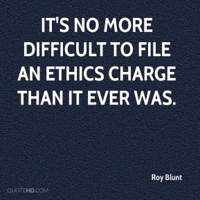 Roy Blunt  - It's no more difficult to file an ethics charge than it ever was.