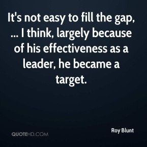 It's not easy to fill the gap, ... I think, largely because of his effectiveness as a leader, he became a target.