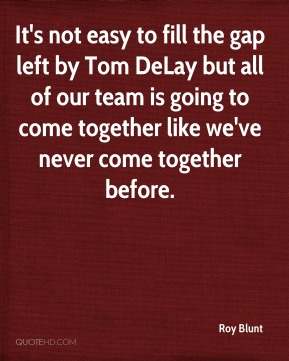 It's not easy to fill the gap left by Tom DeLay but all of our team is going to come together like we've never come together before.
