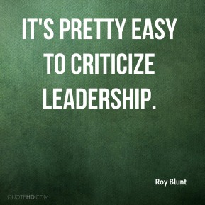 Roy Blunt  - It's pretty easy to criticize leadership.