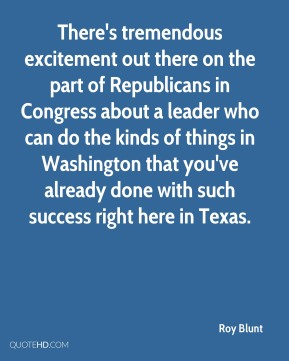 There's tremendous excitement out there on the part of Republicans in Congress about a leader who can do the kinds of things in Washington that you've already done with such success right here in Texas.