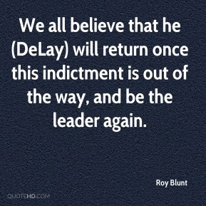 We all believe that he (DeLay) will return once this indictment is out of the way, and be the leader again.