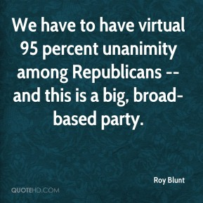 We have to have virtual 95 percent unanimity among Republicans -- and this is a big, broad-based party.