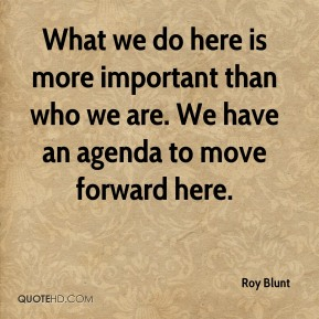 What we do here is more important than who we are. We have an agenda to move forward here.