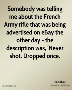 Roy Blunt - Somebody was telling me about the French Army rifle that was being advertised on eBay the other day - the description was, 'Never shot. Dropped once.