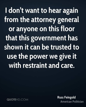 Russ Feingold - I don't want to hear again from the attorney general or anyone on this floor that this government has shown it can be trusted to use the power we give it with restraint and care.