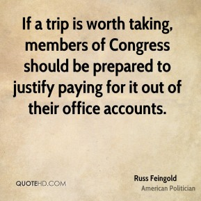 Russ Feingold - If a trip is worth taking, members of Congress should be prepared to justify paying for it out of their office accounts.