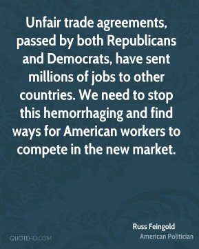 Russ Feingold - Unfair trade agreements, passed by both Republicans and Democrats, have sent millions of jobs to other countries. We need to stop this hemorrhaging and find ways for American workers to compete in the new market.