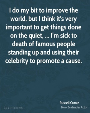 I do my bit to improve the world, but I think it's very important to get things done on the quiet, ... I'm sick to death of famous people standing up and using their celebrity to promote a cause.