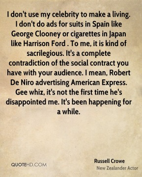 I don't use my celebrity to make a living. I don't do ads for suits in Spain like George Clooney or cigarettes in Japan like Harrison Ford . To me, it is kind of sacrilegious. It's a complete contradiction of the social contract you have with your audience. I mean, Robert De Niro advertising American Express. Gee whiz, it's not the first time he's disappointed me. It's been happening for a while.