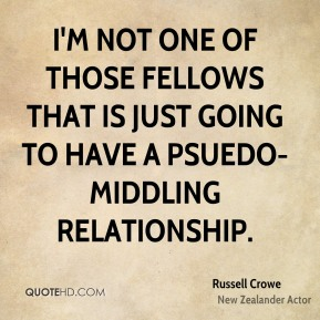 I'm not one of those fellows that is just going to have a psuedo-middling relationship.