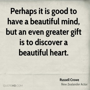 Russell Crowe  - Perhaps it is good to have a beautiful mind, but an even greater gift is to discover a beautiful heart.